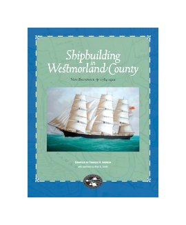 Shipbuilding in Westmorland County, New Brunswick, 1784–1910 [cover]